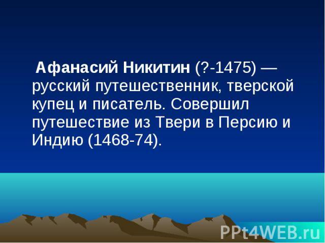 Афанасий Никитин (?-1475) — русский путешественник, тверской купец и писатель. Совершил путешествие из Твери в Персию и Индию (1468-74). Афанасий Никитин (?-1475) — русский путешественник, тверской купец и писатель. Совершил путешествие из Твери в П…