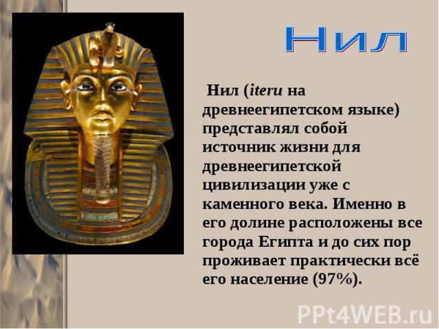 Нил (iteru на древнеегипетском языке) представлял собой источник жизни для древнеегипетской цивилизации уже с каменного века. Именно в его долине расположены все города Египта и до сих пор проживает практически всё его население (97%). Нил (iteru на…