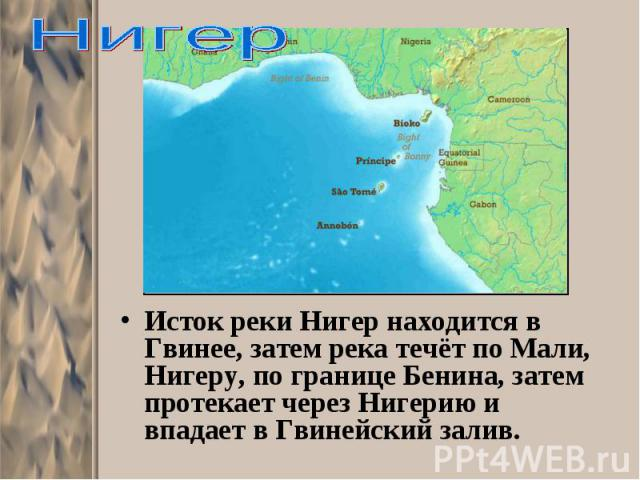 Исток реки Нигер находится в Гвинее, затем река течёт по Мали, Нигеру, по границе Бенина, затем протекает через Нигерию и впадает в Гвинейский залив. Исток реки Нигер находится в Гвинее, затем река течёт по Мали, Нигеру, по границе Бенина, затем про…