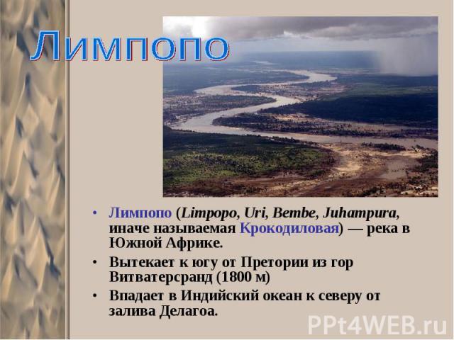 Лимпопо (Limpopo, Uri, Bembe, Juhampura, иначе называемая Крокодиловая) — река в Южной Африке. Лимпопо (Limpopo, Uri, Bembe, Juhampura, иначе называемая Крокодиловая) — река в Южной Африке. Вытекает к югу от Претории из гор Витватерсранд (1800 м) Вп…