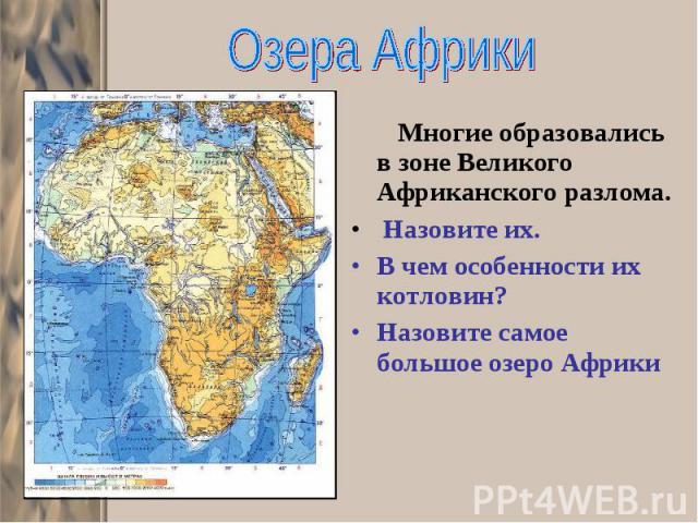 Многие образовались в зоне Великого Африканского разлома. Многие образовались в зоне Великого Африканского разлома. Назовите их. В чем особенности их котловин? Назовите самое большое озеро Африки