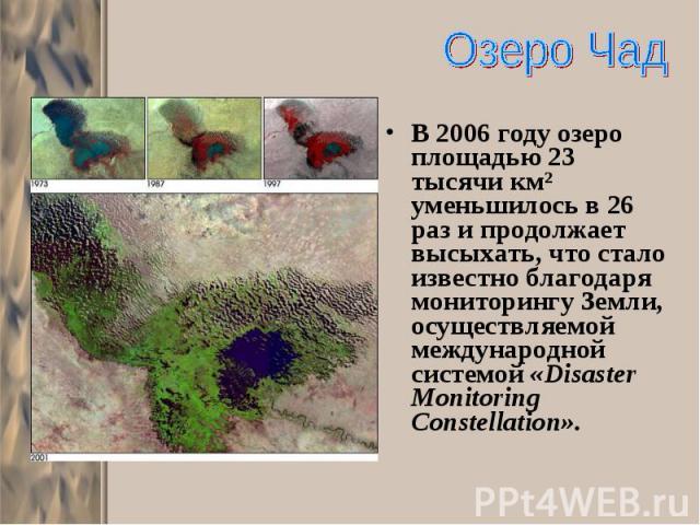 В 2006 году озеро площадью 23 тысячи км² уменьшилось в 26 раз и продолжает высыхать, что стало известно благодаря мониторингу Земли, осуществляемой международной системой «Disaster Monitoring Constellation». В 2006 году озеро площадью 23 тысячи км² …