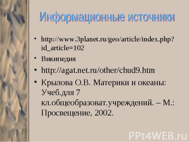 http://www.3planet.ru/geo/article/index.php?id_article=102 http://www.3planet.ru/geo/article/index.php?id_article=102 Википедия http://agat.net.ru/other/chud9.htm Крылова О.В. Материки и океаны: Учеб.для 7 кл.общеобразоват.учреждений. – М.: Просвеще…