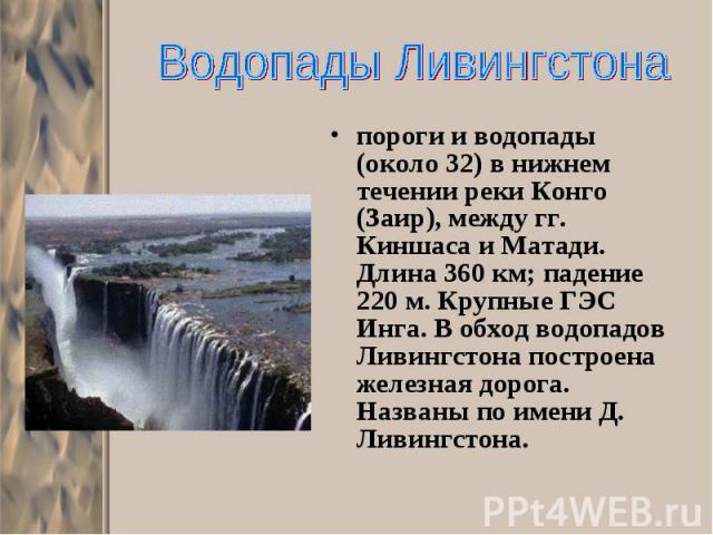 пороги и водопады (около 32) в нижнем течении реки Конго (Заир), между гг. Киншаса и Матади. Длина 360 км; падение 220 м. Крупные ГЭС Инга. В обход водопадов Ливингстона построена железная дорога. Названы по имени Д. Ливингстона. пороги и водопады (…