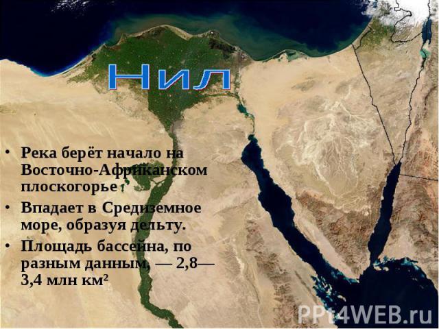 Река берёт начало на Восточно-Африканском плоскогорье Река берёт начало на Восточно-Африканском плоскогорье Впадает в Средиземное море, образуя дельту. Площадь бассейна, по разным данным,— 2,8—3,4млн км²