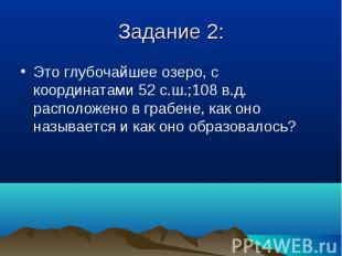 Это глубочайшее озеро, с координатами 52 с.ш.;108 в.д. расположено в грабене, ка