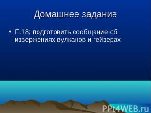 П.18; подготовить сообщение об извержениях вулканов и гейзерах П.18; подготовить