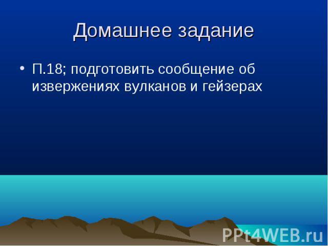 П.18; подготовить сообщение об извержениях вулканов и гейзерах П.18; подготовить сообщение об извержениях вулканов и гейзерах