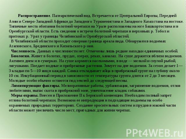 Распространение. Палеарктический вид. Встречается от Центральной Европы, Передней Азии и Северо-Западной Африки до Западного Туркменистана и Западного Казахстана на востоке. Типичные места обитания болотной черепахи на Урале расположены на юге Башко…