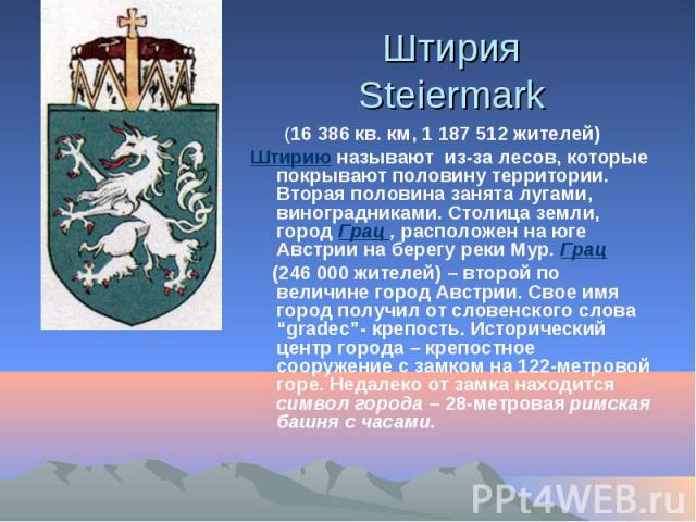 Штирия Steiermark (16 386 кв. км, 1 187 512 жителей) Штирию называют из-за лесов, которые покрывают половину территории. Вторая половина занята лугами, виноградниками. Столица земли, город Грац , расположен на юге Австрии на берегу реки Мур. Грац (2…