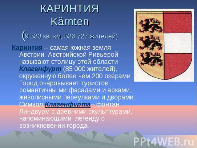 КАРИНТИЯ Kärnten (9 533 кв. км, 536 727 жителей) Каринтия – самая южная земля Австрии. Австрийской Ривьерой называют столицу этой области Клагенфурт (85 000 жителей), окруженную более чем 200 озерами. Город очаровывает туристов романтичны ми фасадам…