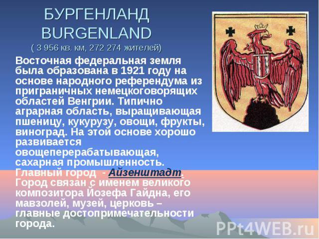 БУРГЕНЛАНД BURGENLAND ( 3 956 кв. км, 272 274 жителей) Восточная федеральная земля была образована в 1921 году на основе народного референдума из приграничных немецкоговорящих областей Венгрии. Типично аграрная область, выращивающая пшеницу, кукуруз…