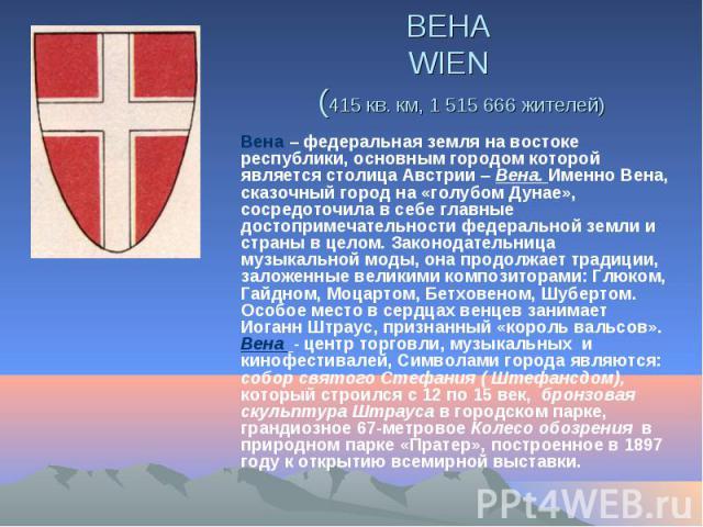 ВЕНА WIEN (415 кв. км, 1 515 666 жителей) Вена – федеральная земля на востоке республики, основным городом которой является столица Австрии – Вена. Именно Вена, сказочный город на «голубом Дунае», сосредоточила в себе главные достопримечательности ф…