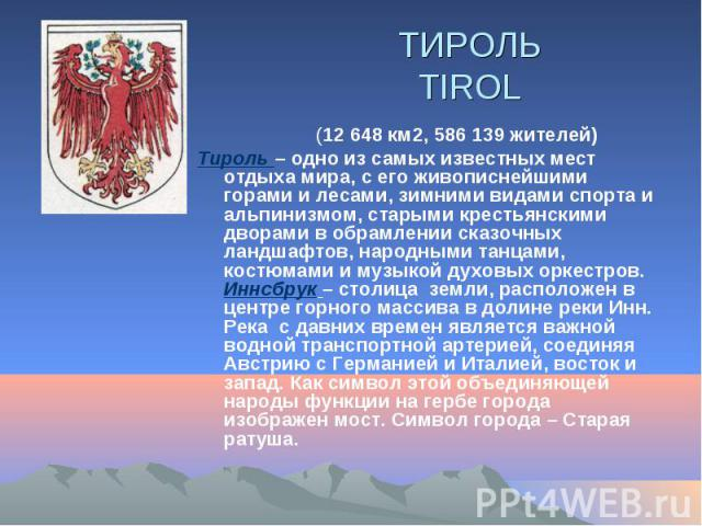 ТИРОЛЬ TIROL (12648 км2, 586139 жителей) Тироль – одно из самых известных мест отдыха мира, с его живописнейшими горами и лесами, зимними видами спорта и альпинизмом, старыми крестьянскими дворами в обрамлении сказочных ландшафтов, народ…