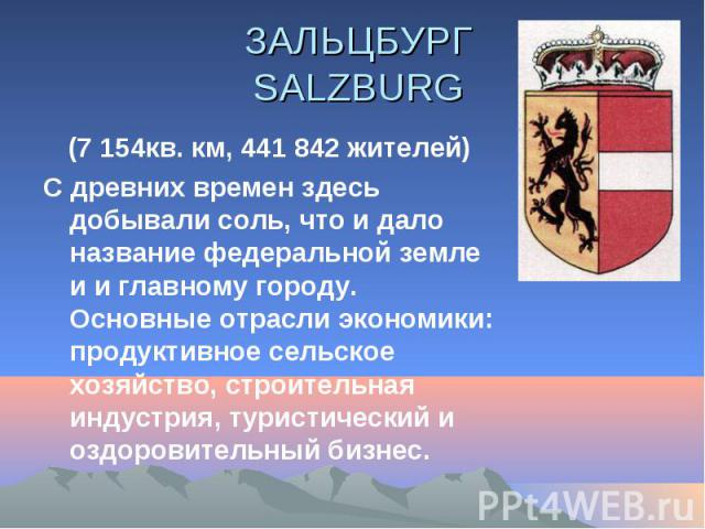 ЗАЛЬЦБУРГ SALZBURG (7 154кв. км, 441 842 жителей) С древних времен здесь добывали соль, что и дало название федеральной земле и и главному городу. Основные отрасли экономики: продуктивное сельское хозяйство, строительная индустрия, туристический и о…