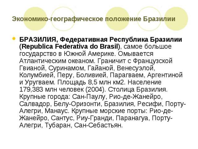Экономико-географическое положение Бразилии БРАЗИЛИЯ, Федеративная Республика Бразилии (Republica Federativa do Brasil), самое большое государство в Южной Америке. Омывается Атлантическим океаном. Граничит с Французской Гвианой, Суринамом, Гайаной, …