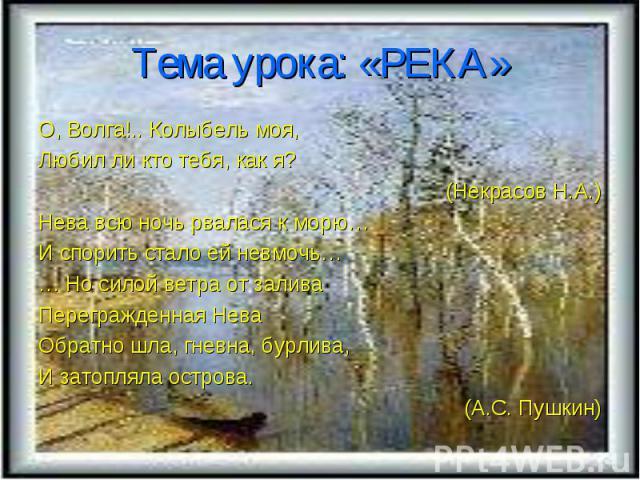 Тема урока: «РЕКА» О, Волга!.. Колыбель моя, Любил ли кто тебя, как я? (Некрасов Н.А.) Нева всю ночь рвалася к морю… И спорить стало ей невмочь… … Но силой ветра от залива Перегражденная Нева Обратно шла, гневна, бурлива, И затопляла острова. (А.С. …