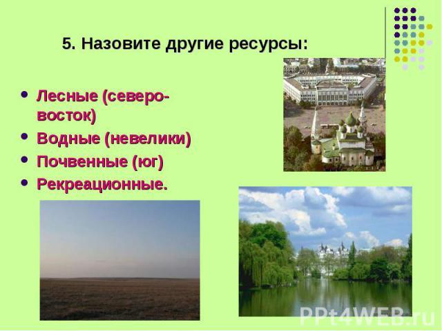 Лесные (северо-восток) Лесные (северо-восток) Водные (невелики) Почвенные (юг) Рекреационные.