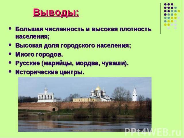 Большая численность и высокая плотность населения; Большая численность и высокая плотность населения; Высокая доля городского населения; Много городов. Русские (марийцы, мордва, чуваши). Исторические центры.