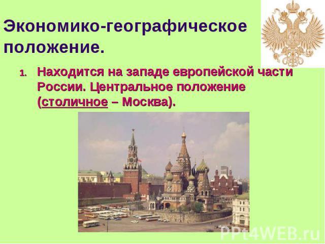 Находится на западе европейской части России. Центральное положение (столичное – Москва). Находится на западе европейской части России. Центральное положение (столичное – Москва).