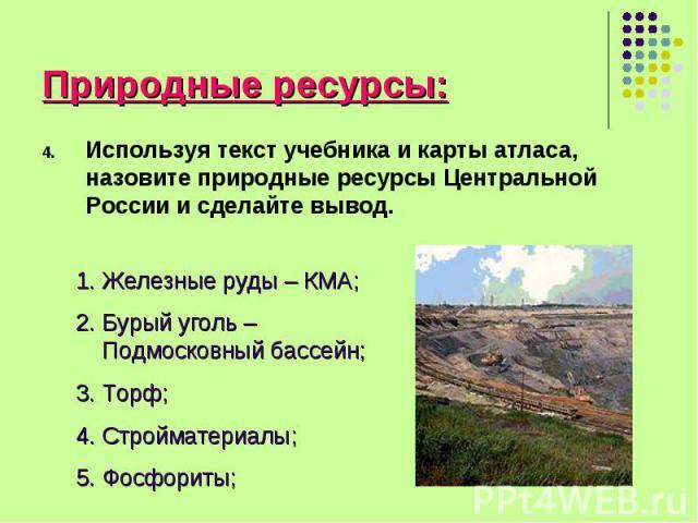 Используя текст учебника и карты атласа, назовите природные ресурсы Центральной России и сделайте вывод. Используя текст учебника и карты атласа, назовите природные ресурсы Центральной России и сделайте вывод.