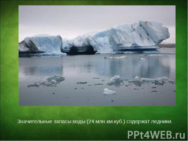 Значительные запасы воды (24 млн.км.куб.) содержат ледники. Значительные запасы воды (24 млн.км.куб.) содержат ледники.