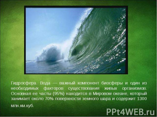 Гидросфера. Вода — важный компонент биосферы и один из необходимых факторов существования живых организмов. Основная ее часты (95%) находится в Мировом океане, который занимает около 70% поверхности земного шара и содержит 1300 млн.км.куб. Гидросфер…