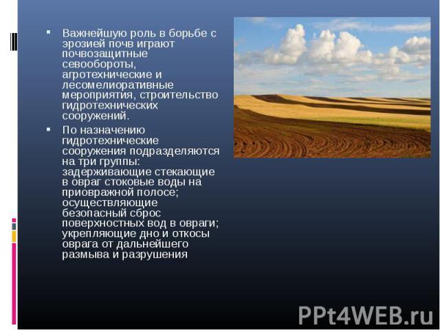 Важнейшую роль в борьбе с эрозией почв играют почвозащитные севообороты, агротехнические и лесомелиоративные мероприятия, строительство гидротехнических сооружений. Важнейшую роль в борьбе с эрозией почв играют почвозащитные севообороты, агротехниче…
