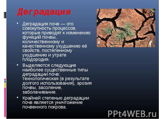 Деградация почв — это совокупность процессов, которые приводят к изменению функций почвы, количественному и качественному ухудшению её свойств, постепенному ухудшению и утрате плодородия. Деградация почв — это совокупность процессов, которые приводя…