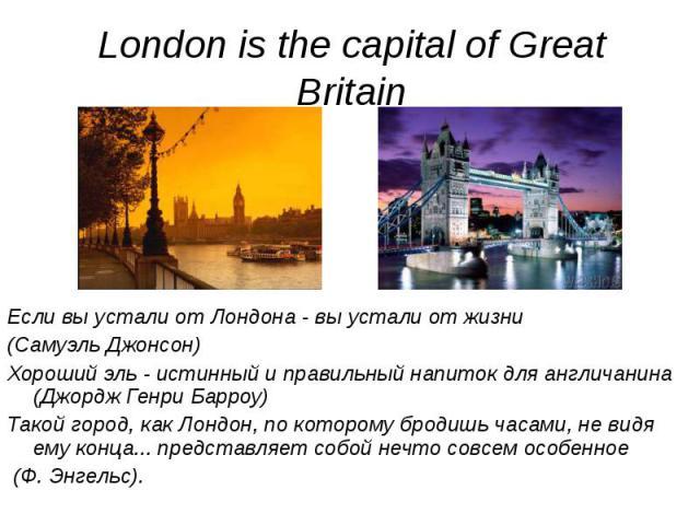 Если вы устали от Лондона - вы устали от жизни Если вы устали от Лондона - вы устали от жизни (Самуэль Джонсон) Хороший эль - истинный и правильный напиток для англичанина (Джордж Генри Барроу) Такой город, как Лондон, по которому бродишь часами, не…