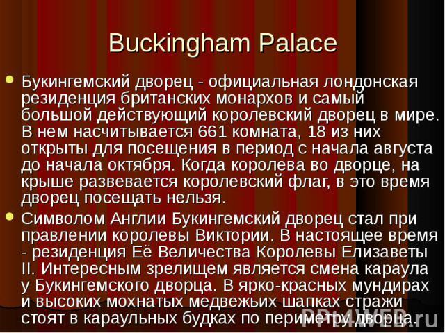 Букингемский дворец - официальная лондонская резиденция британских монархов и самый большой действующий королевский дворец в мире. В нем насчитывается 661 комната, 18 из них открыты для посещения в период с начала августа до начала октября. Когда ко…