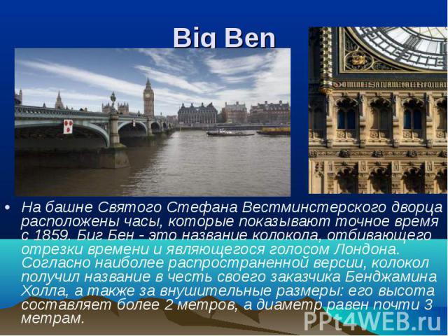На башне Святого Стефана Вестминстерского дворца расположены часы, которые показывают точное время с 1859. Биг Бен - это название колокола, отбивающего отрезки времени и являющегося голосом Лондона. Согласно наиболее распространенной версии, колокол…