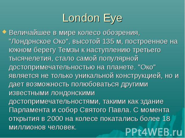 """Величайшее в мире колесо обозрения, """"Лондонское Око"""", высотой 135 м, построенное на южном берегу Темзы к наступлению третьего тысячелетия, стало самой популярной достопримечательностью на планете. """"Око"""" является не только уникаль…"""