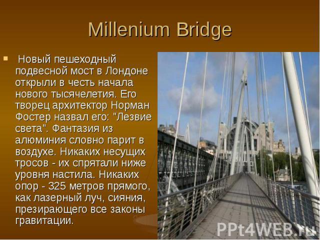"""Новый пешеходный подвесной мост в Лондоне открыли в честь начала нового тысячелетия. Его творец архитектор Норман Фостер назвал его: """"Лезвие света"""". Фантазия из алюминия словно парит в воздухе. Никаких несущих тросов - их спрятали ниже уро…"""