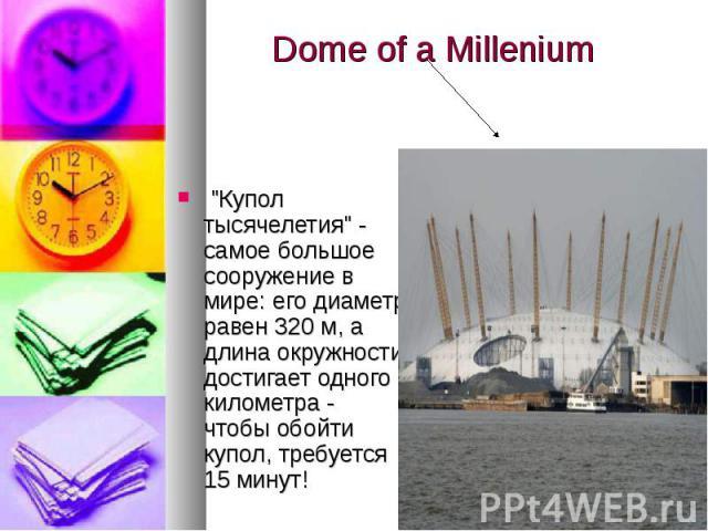 """""""Купол тысячелетия"""" - самое большое сооружение в мире: его диаметр равен 320 м, а длина окружности достигает одного километра - чтобы обойти купол, требуется 15 минут! """"Купол тысячелетия"""" - самое большое сооружение в мире: его ди…"""