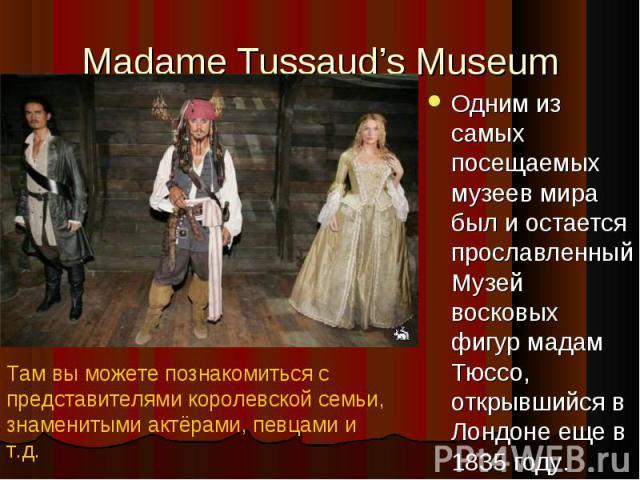 Одним из самых посещаемых музеев мира был и остается прославленный Музей восковых фигур мадам Тюссо, открывшийся в Лондоне еще в 1835 году. Одним из самых посещаемых музеев мира был и остается прославленный Музей восковых фигур мадам Тюссо, открывши…