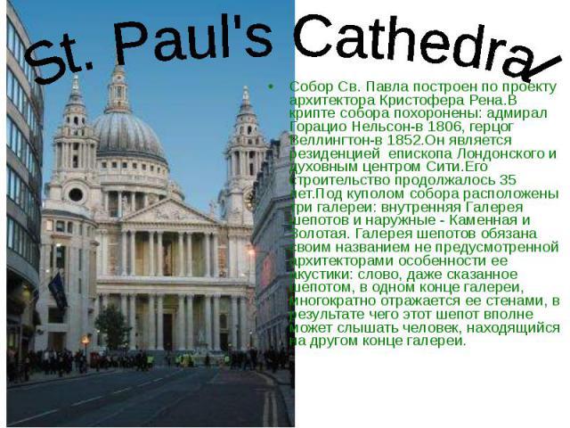 Собор Св. Павла построен по проекту архитектора Кристофера Рена.В крипте собора похоронены: адмирал Горацио Нельсон-в 1806, герцог Веллингтон-в 1852.Он является резиденцией епископа Лондонского и духовным центром Сити.Его строительство продолжалось …