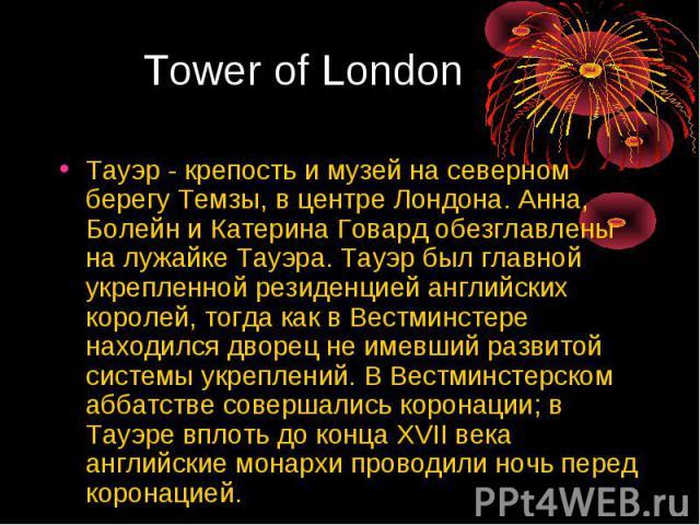 Тауэр - крепость и музей на северном берегу Темзы, в центре Лондона. Анна, Болейн и Катерина Говард обезглавлены на лужайке Тауэра. Тауэр был главной укрепленной резиденцией английских королей, тогда как в Вестминстере находился дворец не имевший ра…