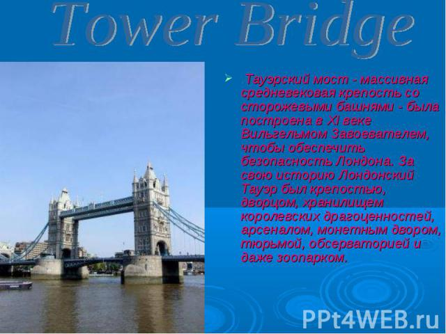 Тауэрский мост - массивная средневековая крепость со сторожевыми башнями - была построена в XI веке Вильгельмом Завоевателем, чтобы обеспечить безопасность Лондона. За свою историю Лондонский Тауэр был крепостью, дворцом, хранилищем королевских драг…