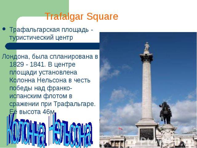Трафальгарская площадь - туристический центр Трафальгарская площадь - туристический центр Лондона, была спланирована в 1829 - 1841. В центре площади установлена Колонна Нельсона в честь победы над франко-испанским флотом в сражении при Трафальгаре. …