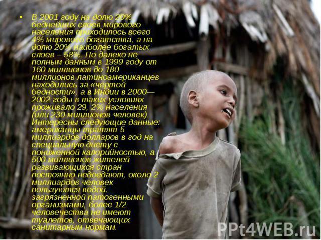 В 2001 году на долю 20% беднейших слоев мирового населения приходилось всего 4% мирового богатства, а на долю 20% наиболее богатых слоев – 58%. По далеко не полным данным в 1999 году от 160 миллионов до 180 миллионов латиноамериканцев находились за …