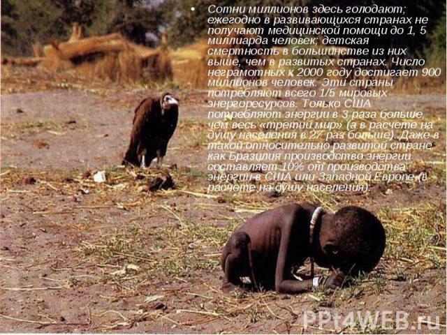 Сотни миллионов здесь голодают; ежегодно в развивающихся странах не получают медицинской помощи до 1, 5 миллиарда человек; детская смертность в большинстве из них выше, чем в развитых странах. Число неграмотных к 2000 году достигает 900 миллионов че…