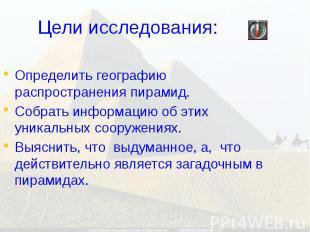 Цели исследования: Определить географию распространения пирамид. Собрать информа