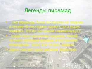 Легенды пирамид Эти пирамиды были построены не людьми, а богами.(В последнее вре