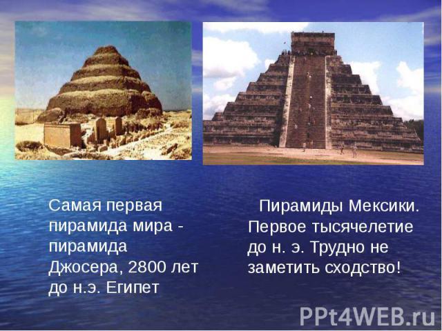 Самая первая пирамида мира - пирамида Джосера, 2800 лет до н.э. Египет Пирамиды Мексики. Первое тысячелетие до н. э. Трудно не заметить сходство!
