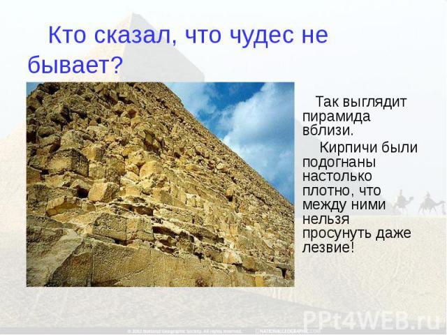 Кто сказал, что чудес не бывает? Так выглядит пирамида вблизи. Кирпичи были подогнаны настолько плотно, что между ними нельзя просунуть даже лезвие!