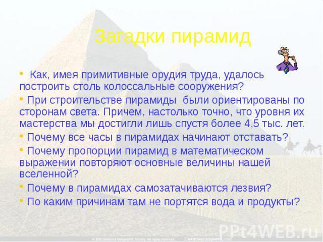 Загадки пирамид Как, имея примитивные орудия труда, удалось построить столь колоссальные сооружения? При строительстве пирамиды были ориентированы по сторонам света. Причем, настолько точно, что уровня их мастерства мы достигли лишь спустя более 4,5…
