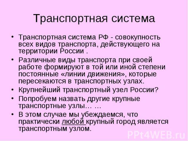 Транспортная система Транспортная система РФ - совокупность всех видов транспорта, действующего на территории России . Различные виды транспорта при своей работе формируют в той или иной степени постоянные «линии движения», которые пересекаются в тр…