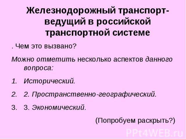Железнодорожный транспорт-ведущий в российской транспортной системе . Чем это вызвано? Можно отметить несколько аспектов данного вопроса: Исторический. 2. Пространственно-географический. 3. Экономический. (Попробуем раскрыть?)