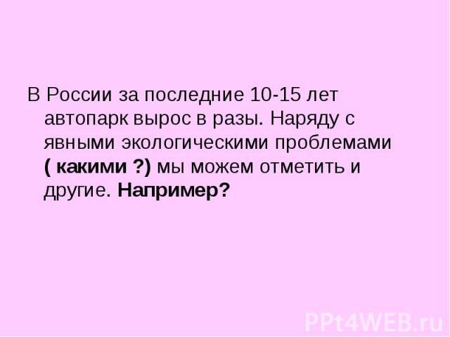 В России за последние 10-15 лет автопарк вырос в разы. Наряду с явными экологическими проблемами ( какими ?) мы можем отметить и другие. Например?